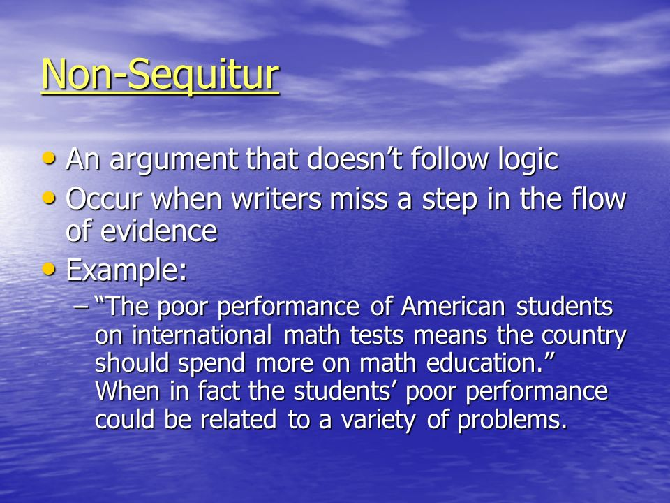 Non-Sequitur An argument that doesnt follow logic An argument that doesnt follow logic Occur when writers miss a step in the flow of evidence Occur wh