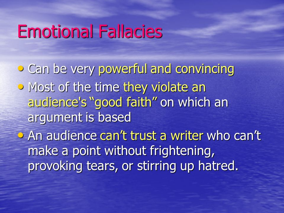 Emotional Fallacies Can be very powerful and convincing Can be very powerful and convincing Most of the time they violate an audience's good faith on