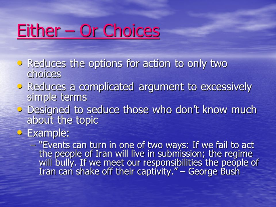 Either – Or Choices Reduces the options for action to only two choices Reduces the options for action to only two choices Reduces a complicated argument to excessively simple terms Reduces a complicated argument to excessively simple terms Designed to seduce those who dont know much about the topic Designed to seduce those who dont know much about the topic Example: Example: –Events can turn in one of two ways: If we fail to act the people of Iran will live in submission; the regime will bully.