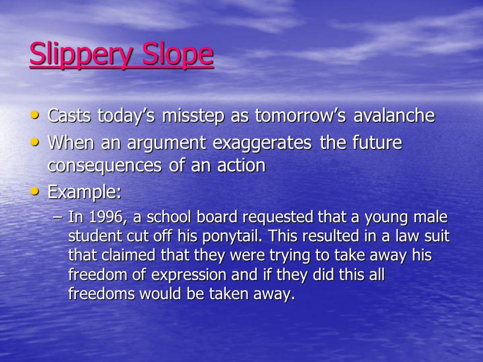 Slippery Slope Casts todays misstep as tomorrows avalanche Casts todays misstep as tomorrows avalanche When an argument exaggerates the future consequences of an action When an argument exaggerates the future consequences of an action Example: Example: –In 1996, a school board requested that a young male student cut off his ponytail.