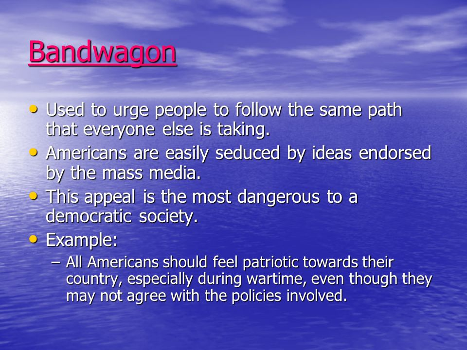 Bandwagon Used to urge people to follow the same path that everyone else is taking. Used to urge people to follow the same path that everyone else is