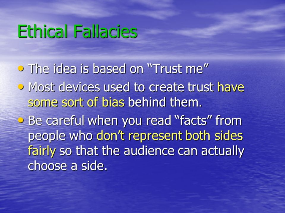 Ethical Fallacies The idea is based on Trust me The idea is based on Trust me Most devices used to create trust have some sort of bias behind them. Mo