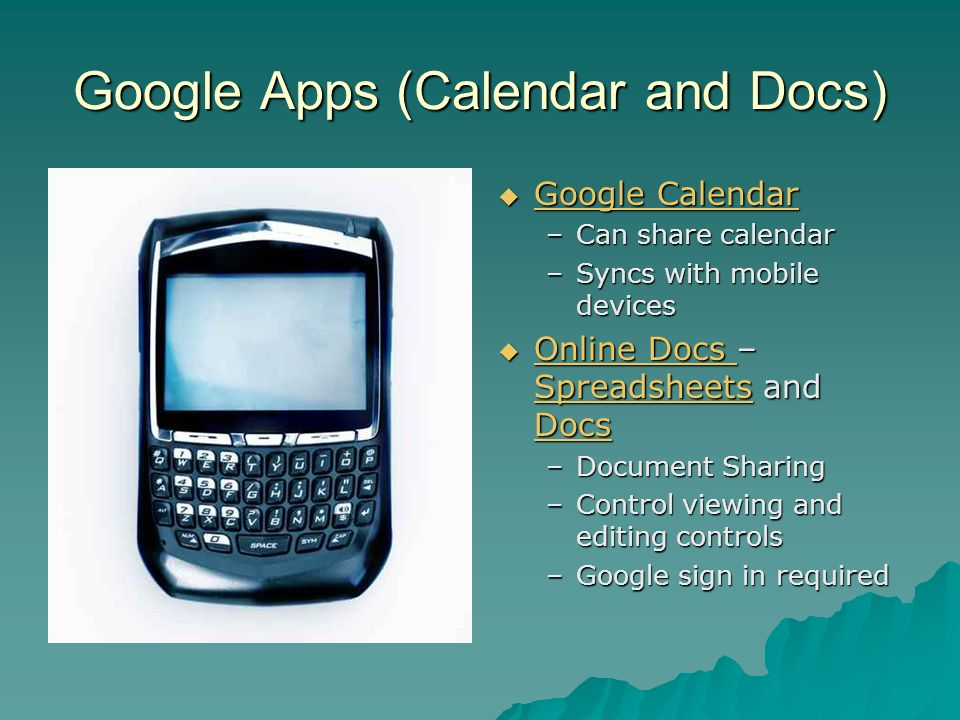 Google Apps (Calendar and Docs) Google Calendar Google Calendar Google Calendar Google Calendar –Can share calendar –Syncs with mobile devices Online Docs – Spreadsheets and Docs Online Docs – Spreadsheets and Docs Online Docs Spreadsheets Docs Online Docs Spreadsheets Docs –Document Sharing –Control viewing and editing controls –Google sign in required
