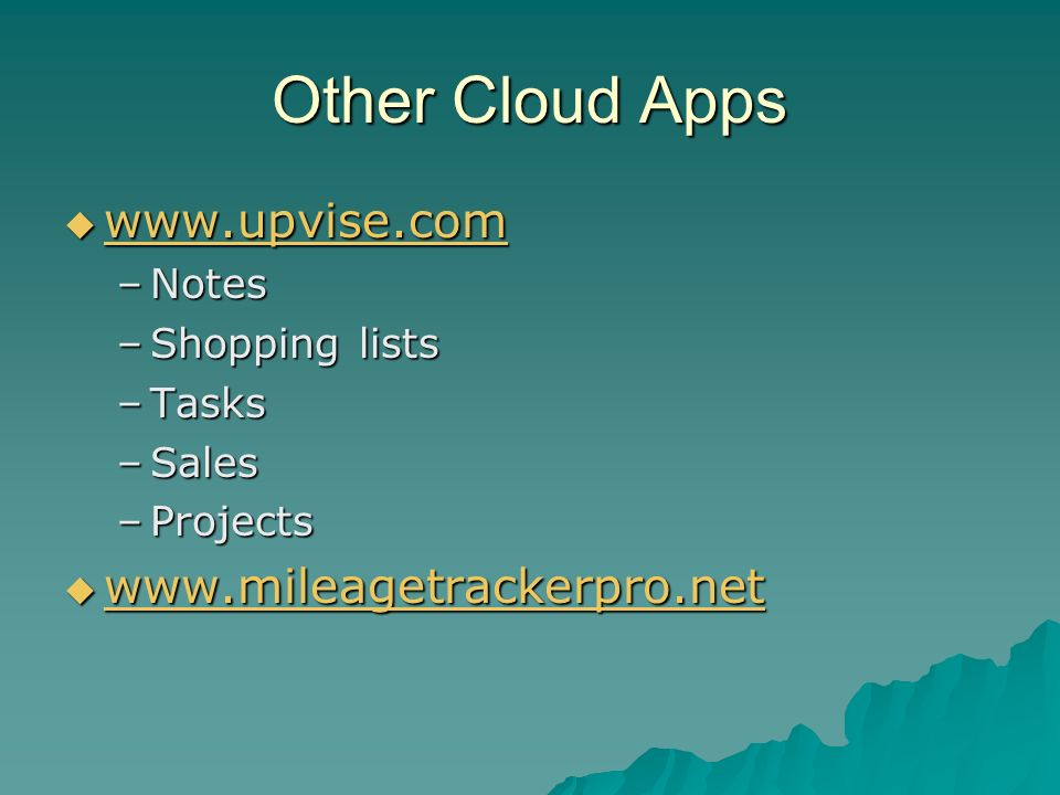 Other Cloud Apps www.upvise.com www.upvise.com www.upvise.com –Notes –Shopping lists –Tasks –Sales –Projects www.mileagetrackerpro.net www.mileagetrackerpro.net www.mileagetrackerpro.net