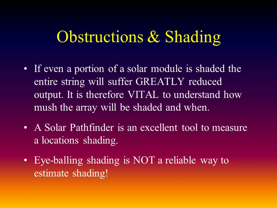 Obstructions & Shading If even a portion of a solar module is shaded the entire string will suffer GREATLY reduced output.