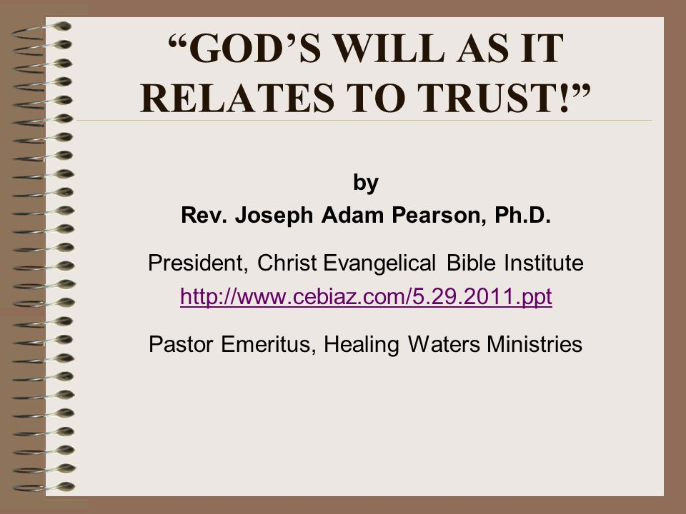 GODS WILL AS IT RELATES TO TRUST! by Rev. Joseph Adam Pearson, Ph.D. President, Christ Evangelical Bible Institute http://www.cebiaz.com/5.29.2011.ppt
