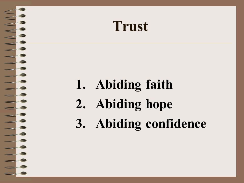 Trust 1.Abiding faith 2.Abiding hope 3.Abiding confidence