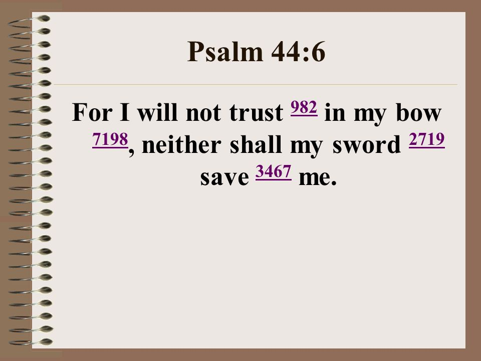 Psalm 44:6 For I will not trust 982 in my bow 7198, neither shall my sword 2719 save 3467 me. 982 7198 2719 3467
