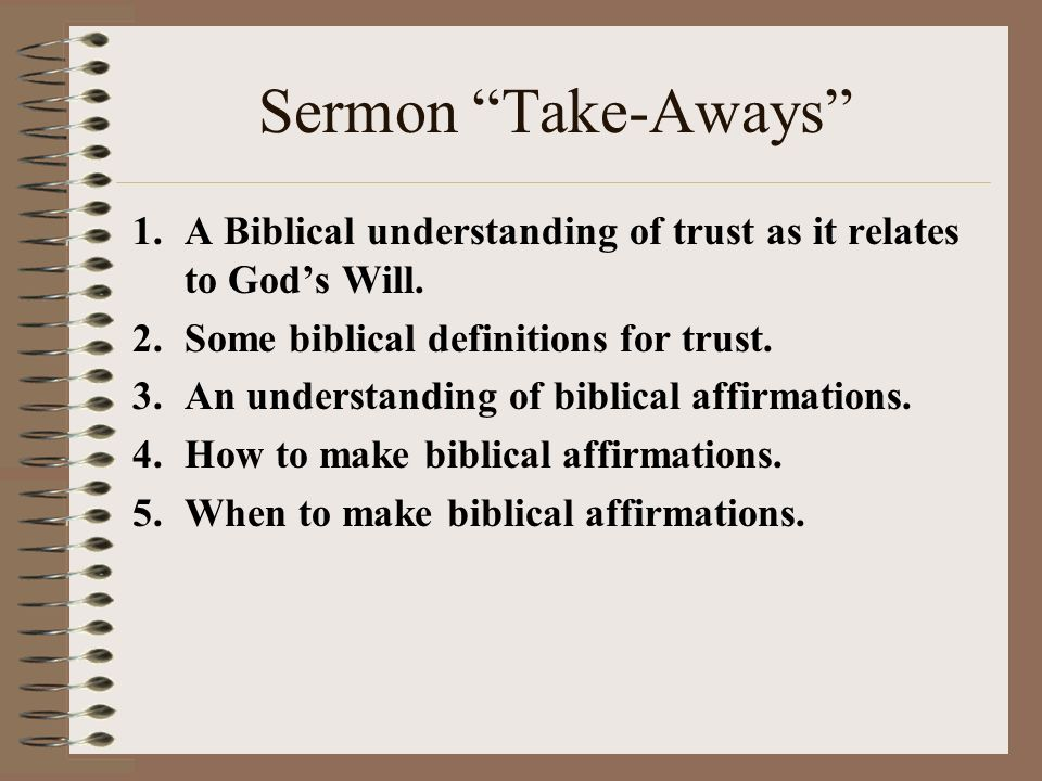 Sermon Take-Aways 1.A Biblical understanding of trust as it relates to Gods Will. 2.Some biblical definitions for trust. 3.An understanding of biblica