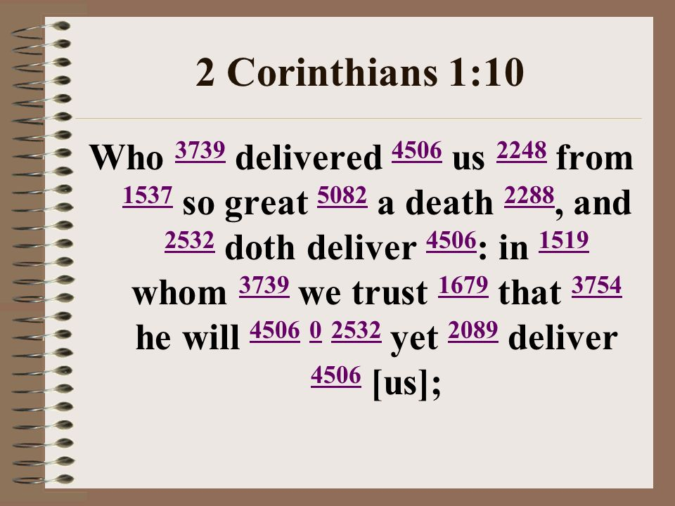 2 Corinthians 1:10 Who 3739 delivered 4506 us 2248 from 1537 so great 5082 a death 2288, and 2532 doth deliver 4506 : in 1519 whom 3739 we trust 1679