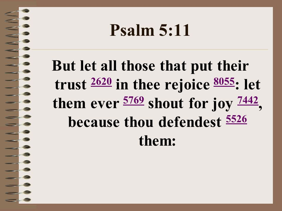 Psalm 5:11 But let all those that put their trust 2620 in thee rejoice 8055 : let them ever 5769 shout for joy 7442, because thou defendest 5526 them: