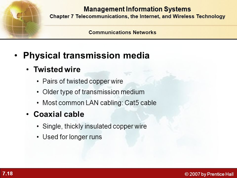 7.18 © 2007 by Prentice Hall Communications Networks Physical transmission media Twisted wire Pairs of twisted copper wire Older type of transmission