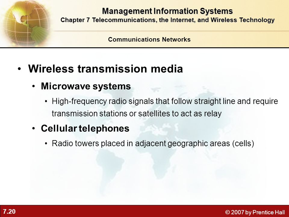 7.20 © 2007 by Prentice Hall Communications Networks Wireless transmission media Microwave systems High-frequency radio signals that follow straight l