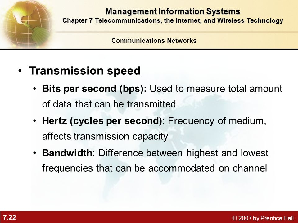 7.22 © 2007 by Prentice Hall Communications Networks Transmission speed Bits per second (bps): Used to measure total amount of data that can be transm