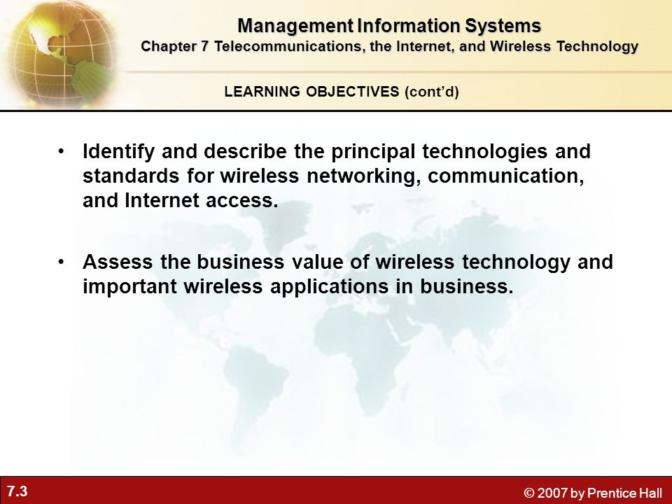 7.3 © 2007 by Prentice Hall LEARNING OBJECTIVES (contd) Management Information Systems Chapter 7 Telecommunications, the Internet, and Wireless Techno