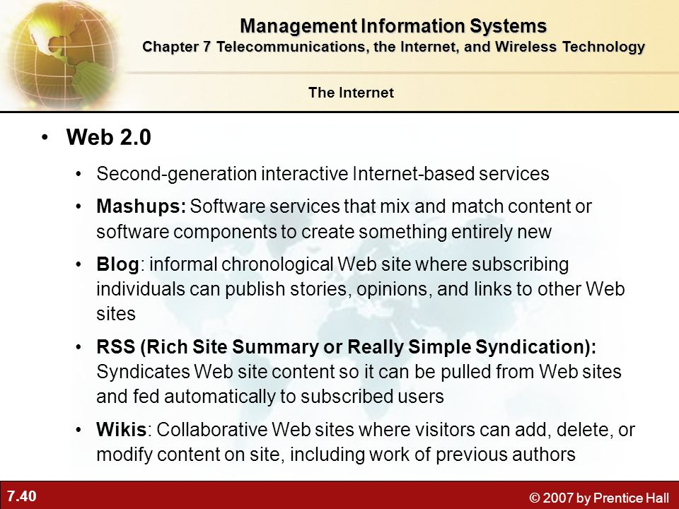7.40 © 2007 by Prentice Hall Web 2.0 Second-generation interactive Internet-based services Mashups: Software services that mix and match content or so