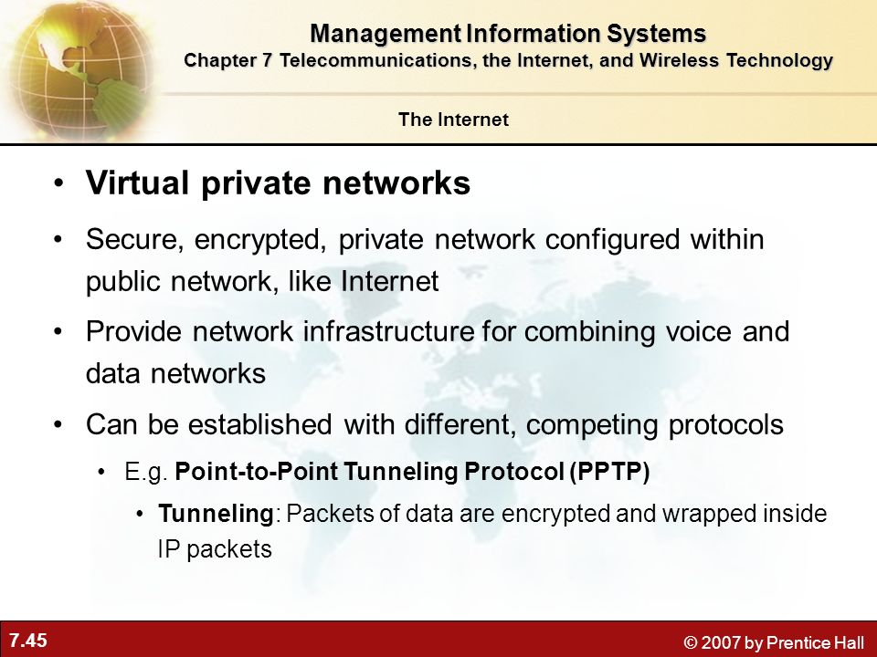 7.45 © 2007 by Prentice Hall Virtual private networks Secure, encrypted, private network configured within public network, like Internet Provide netwo