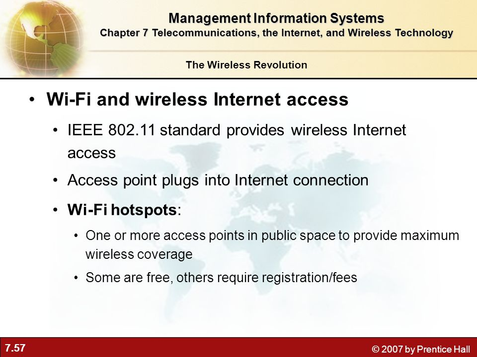 7.57 © 2007 by Prentice Hall Wi-Fi and wireless Internet access IEEE 802.11 standard provides wireless Internet access Access point plugs into Interne