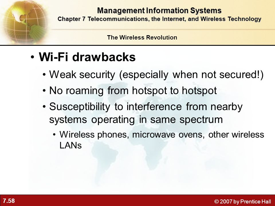 7.58 © 2007 by Prentice Hall Wi-Fi drawbacks Weak security (especially when not secured!) No roaming from hotspot to hotspot Susceptibility to interfe