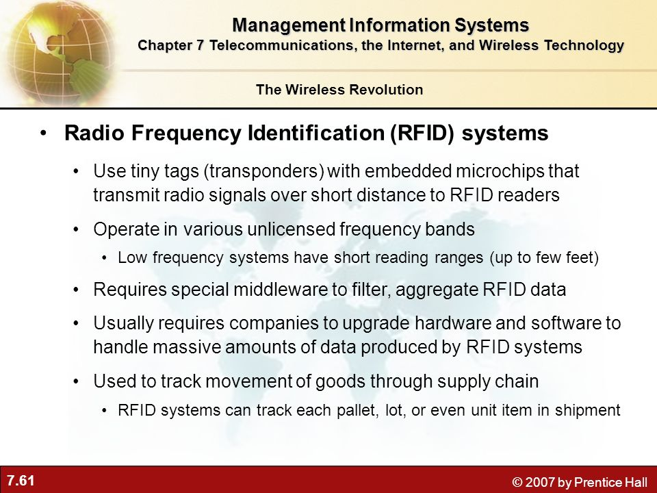 7.61 © 2007 by Prentice Hall Radio Frequency Identification (RFID) systems Use tiny tags (transponders) with embedded microchips that transmit radio s