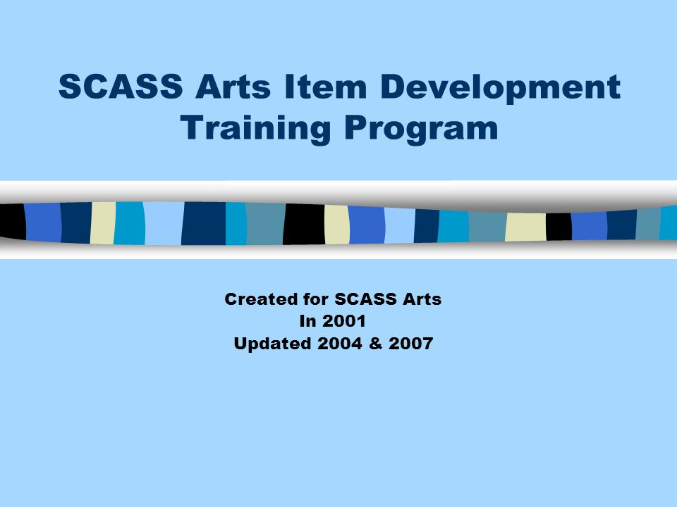 SCASS Arts Item Development Training Program Created for SCASS Arts In 2001 Updated 2004 & 2007
