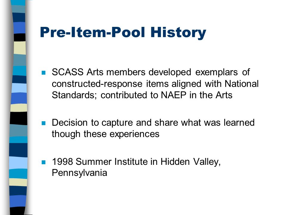 Pre-Item-Pool History n SCASS Arts members developed exemplars of constructed-response items aligned with National Standards; contributed to NAEP in the Arts n Decision to capture and share what was learned though these experiences n 1998 Summer Institute in Hidden Valley, Pennsylvania