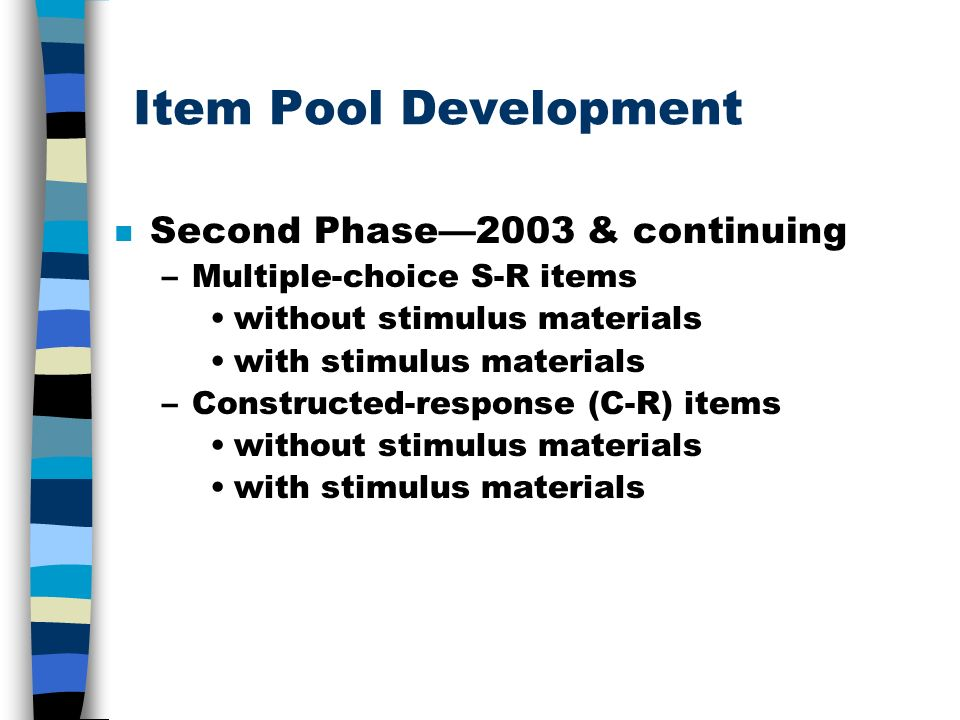 Item Pool Development n Second Phase2003 & continuing –Multiple-choice S-R items without stimulus materials with stimulus materials –Constructed-response (C-R) items without stimulus materials with stimulus materials