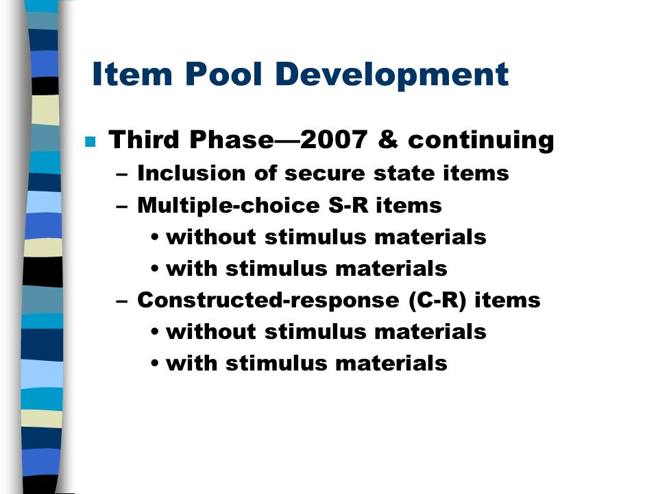 Item Pool Development n Third Phase2007 & continuing –Inclusion of secure state items –Multiple-choice S-R items without stimulus materials with stimu