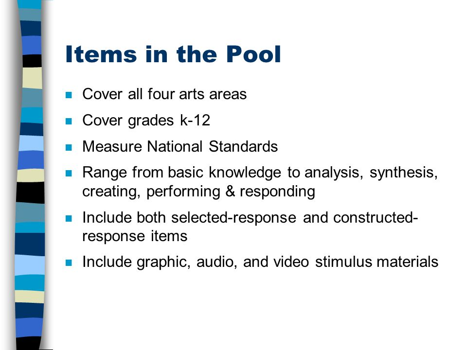 Items in the Pool n Cover all four arts areas n Cover grades k-12 n Measure National Standards n Range from basic knowledge to analysis, synthesis, creating, performing & responding n Include both selected-response and constructed- response items Include graphic, audio, and video stimulus materials