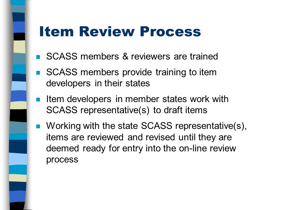 Item Review Process n SCASS members & reviewers are trained n SCASS members provide training to item developers in their states n Item developers in member states work with SCASS representative(s) to draft items n Working with the state SCASS representative(s), items are reviewed and revised until they are deemed ready for entry into the on-line review process