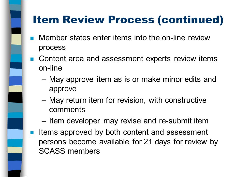 Item Review Process (continued) n Member states enter items into the on-line review process n Content area and assessment experts review items on-line –May approve item as is or make minor edits and approve –May return item for revision, with constructive comments –Item developer may revise and re-submit item n Items approved by both content and assessment persons become available for 21 days for review by SCASS members