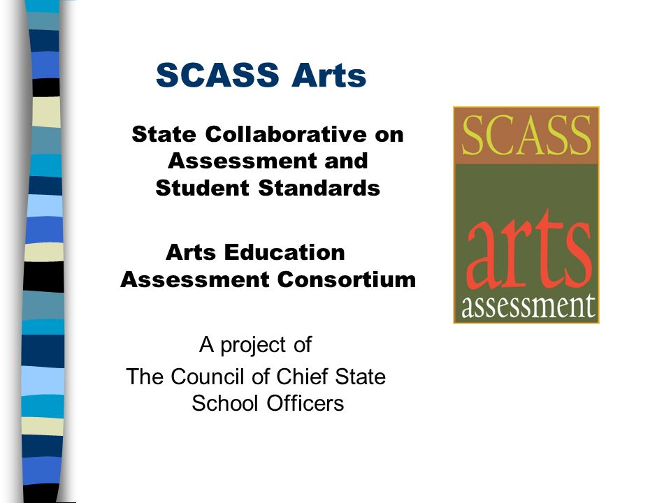 SCASS Arts State Collaborative on Assessment and Student Standards Arts Education Assessment Consortium A project of The Council of Chief State School