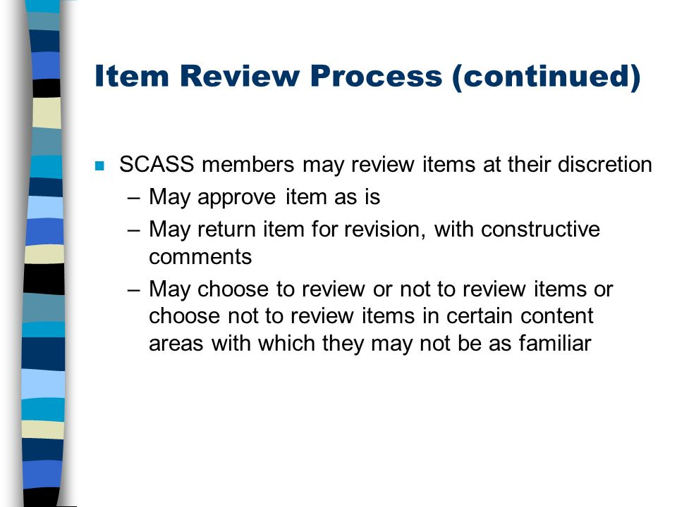 Item Review Process (continued) n SCASS members may review items at their discretion –May approve item as is –May return item for revision, with const