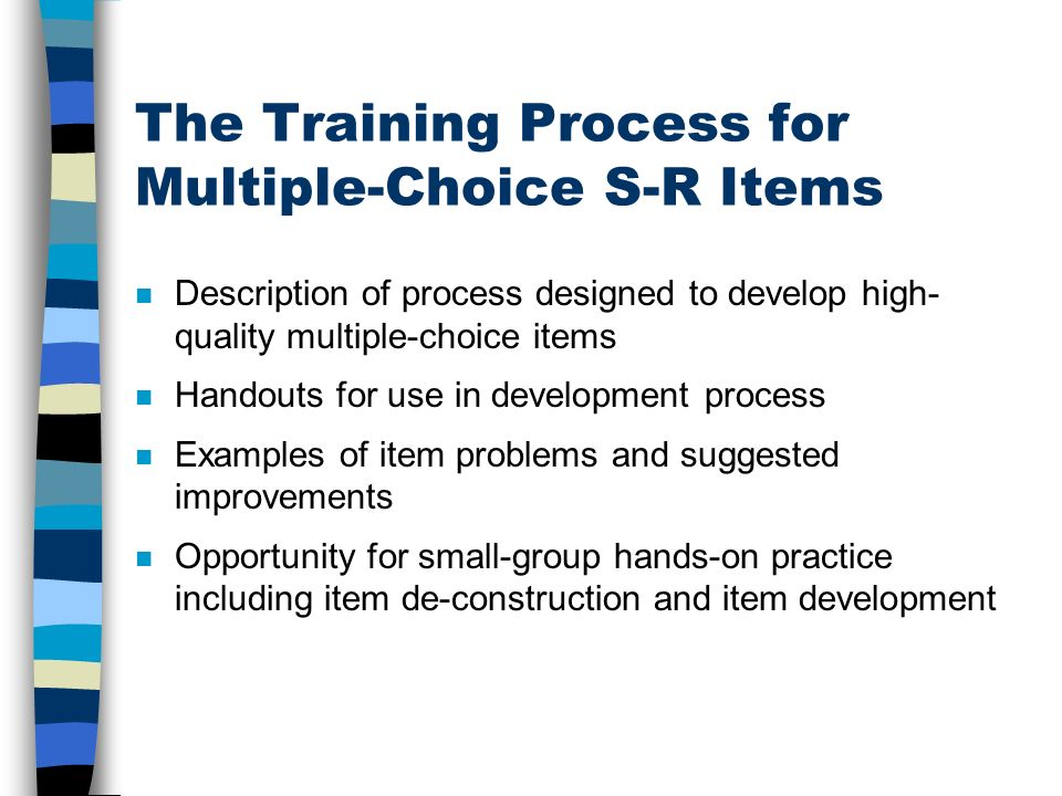 The Training Process for Multiple-Choice S-R Items n Description of process designed to develop high- quality multiple-choice items n Handouts for use in development process n Examples of item problems and suggested improvements Opportunity for small-group hands-on practice including item de-construction and item development