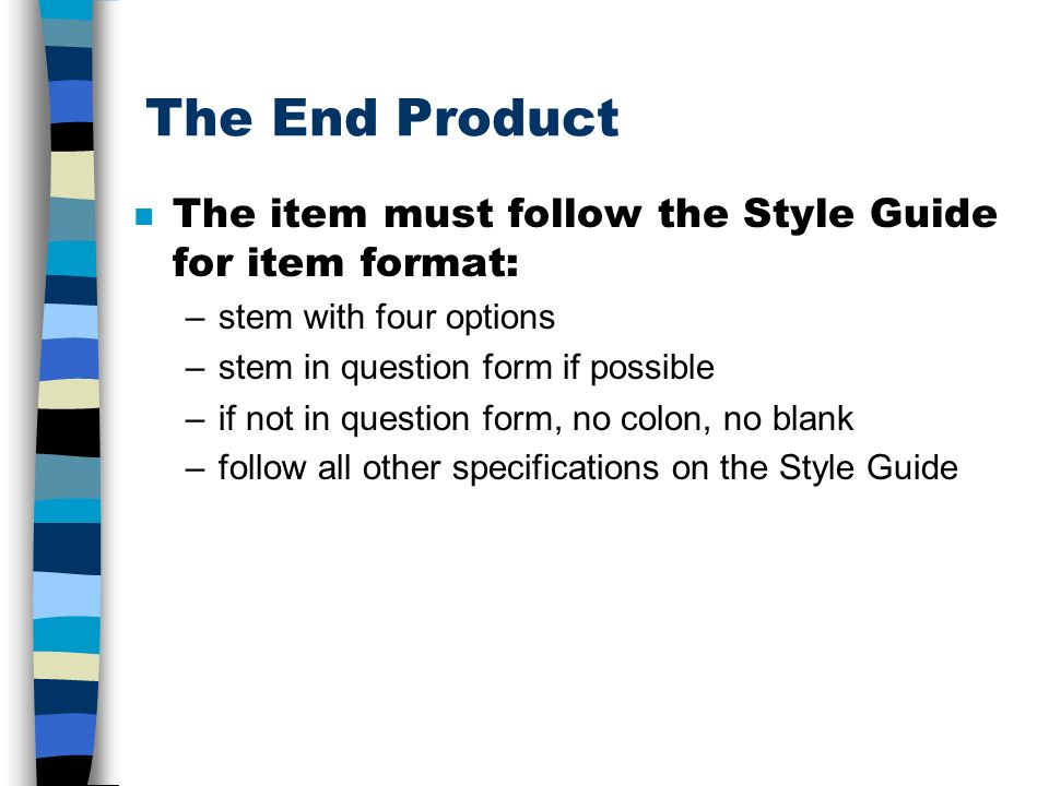 The End Product The item must follow the Style Guide for item format: –stem with four options –stem in question form if possible –if not in question f