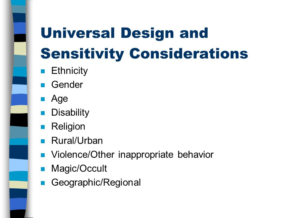 Universal Design and Sensitivity Considerations n Ethnicity n Gender n Age n Disability n Religion n Rural/Urban n Violence/Other inappropriate behavior n Magic/Occult n Geographic/Regional