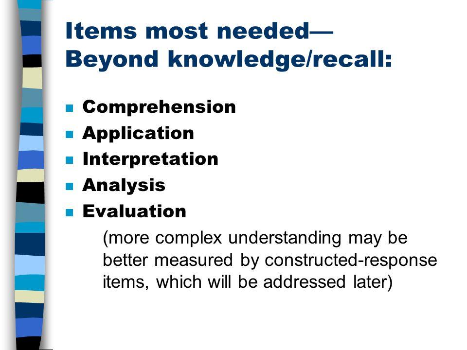 Items most needed Beyond knowledge/recall: n Comprehension n Application n Interpretation n Analysis n Evaluation (more complex understanding may be b