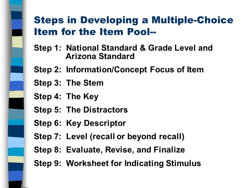 Steps in Developing a Multiple-Choice Item for the Item Pool-- Step 1: National Standard & Grade Level and Arizona Standard Step 2: Information/Concept Focus of Item Step 3: The Stem Step 4: The Key Step 5: The Distractors Step 6: Key Descriptor Step 7: Level (recall or beyond recall) Step 8: Evaluate, Revise, and Finalize Step 9: Worksheet for Indicating Stimulus