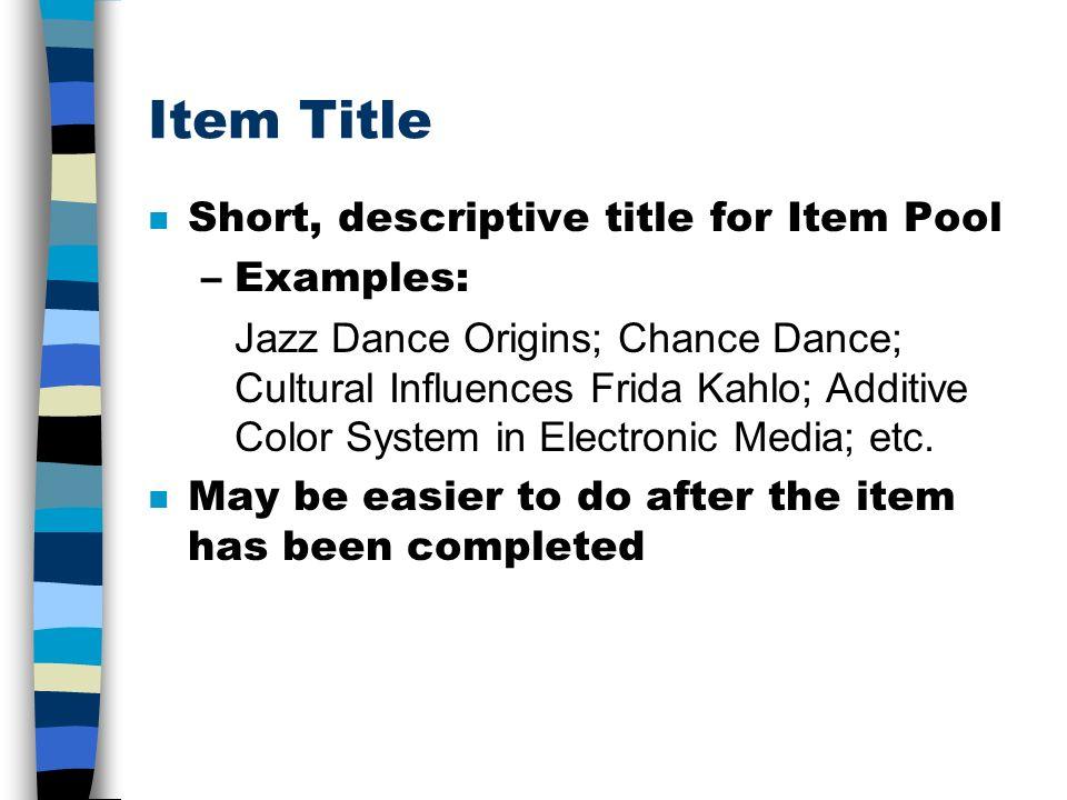 Item Title n Short, descriptive title for Item Pool –Examples: Jazz Dance Origins; Chance Dance; Cultural Influences Frida Kahlo; Additive Color System in Electronic Media; etc.