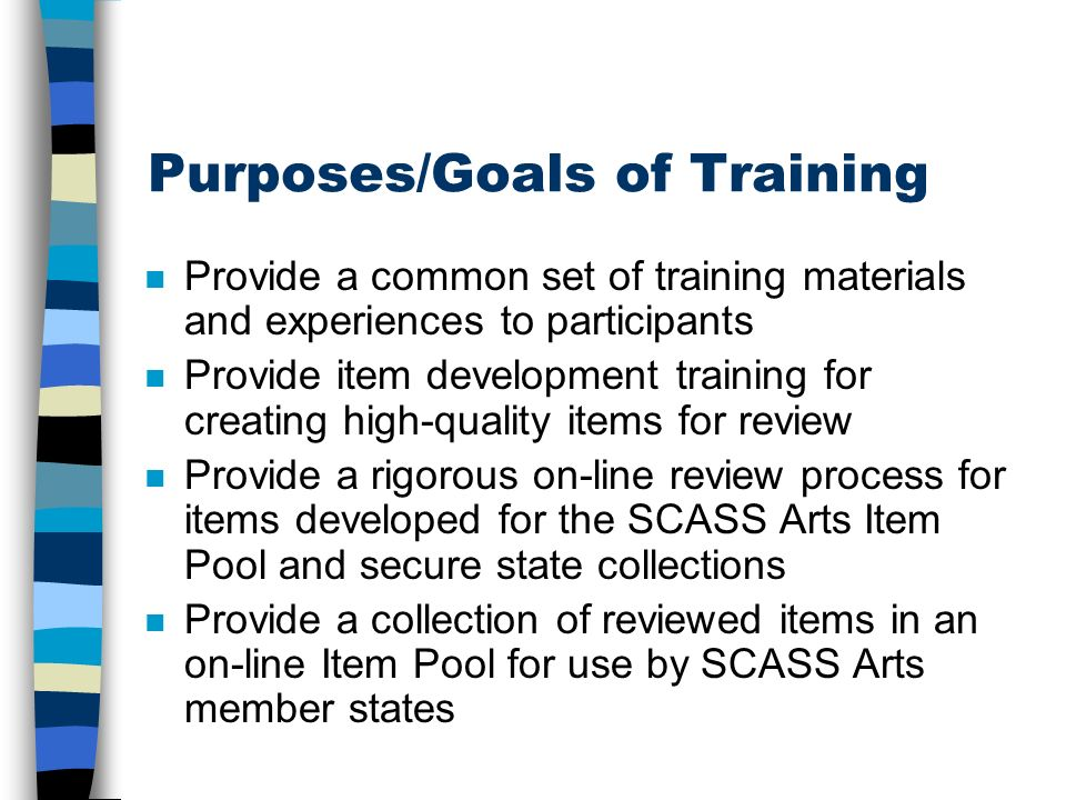 Purposes/Goals of Training n Provide a common set of training materials and experiences to participants n Provide item development training for creating high-quality items for review n Provide a rigorous on-line review process for items developed for the SCASS Arts Item Pool and secure state collections n Provide a collection of reviewed items in an on-line Item Pool for use by SCASS Arts member states