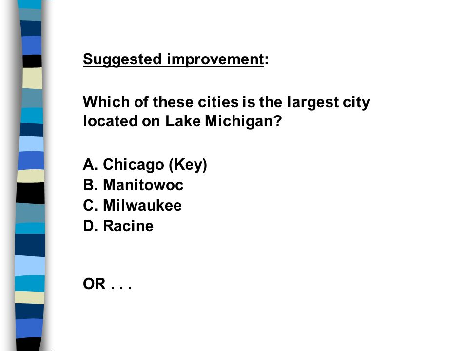 Suggested improvement: Which of these cities is the largest city located on Lake Michigan? A. Chicago (Key) B. Manitowoc C. Milwaukee D. Racine OR...