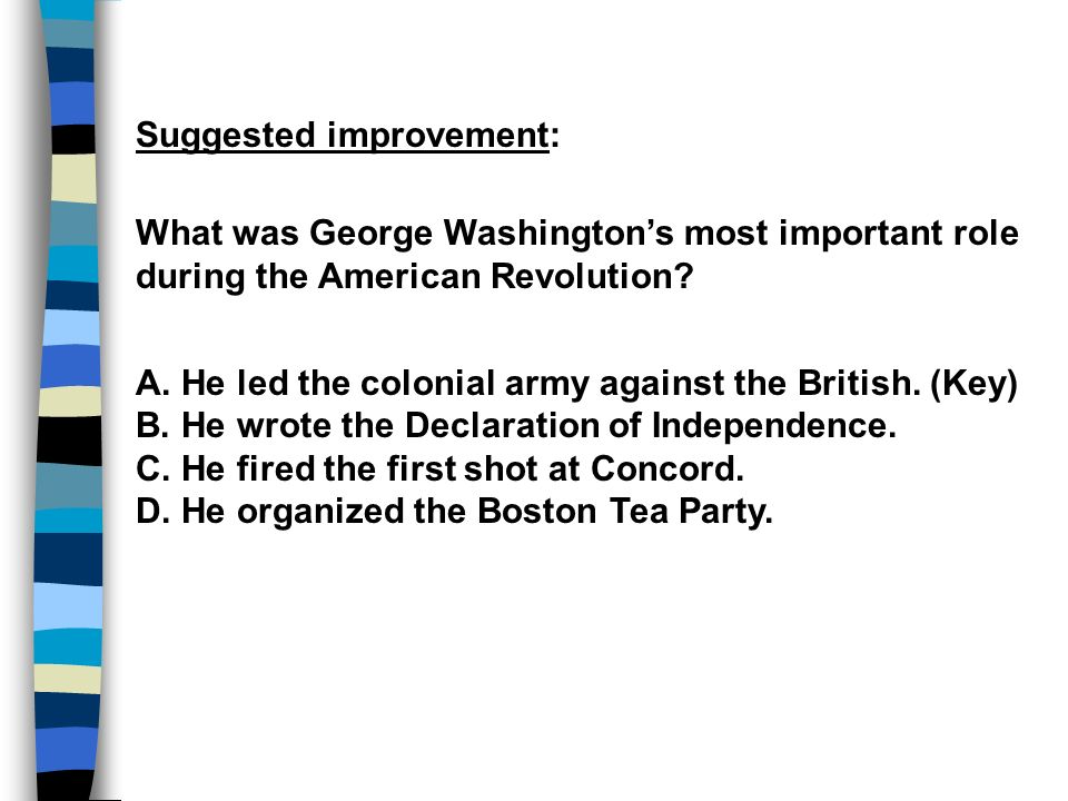 Suggested improvement: What was George Washingtons most important role during the American Revolution.