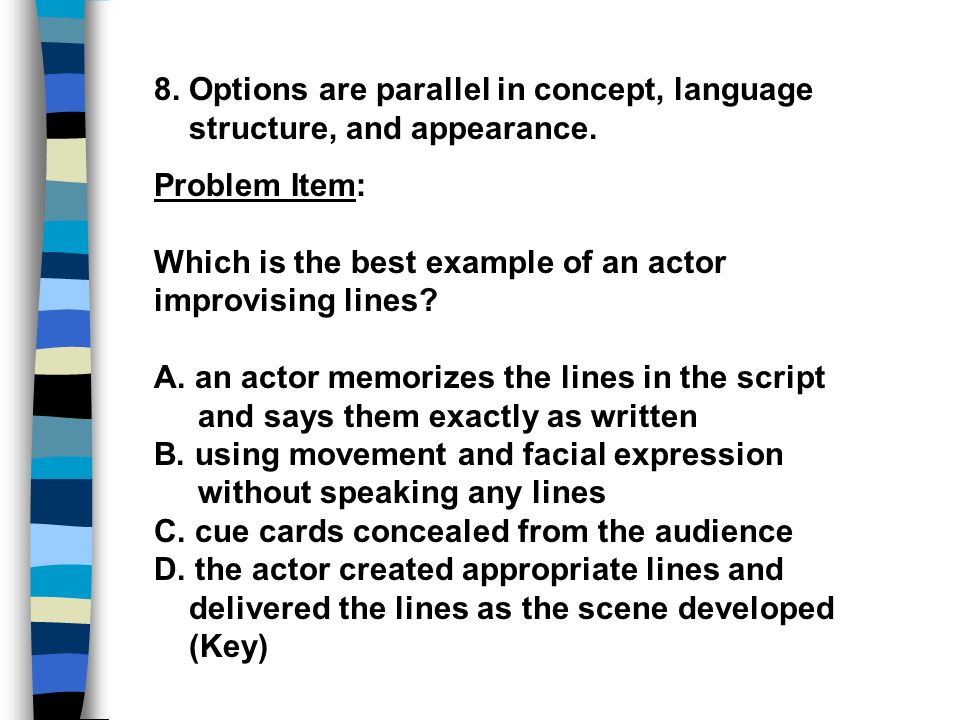 8. Options are parallel in concept, language structure, and appearance. Problem Item: Which is the best example of an actor improvising lines? A. an a
