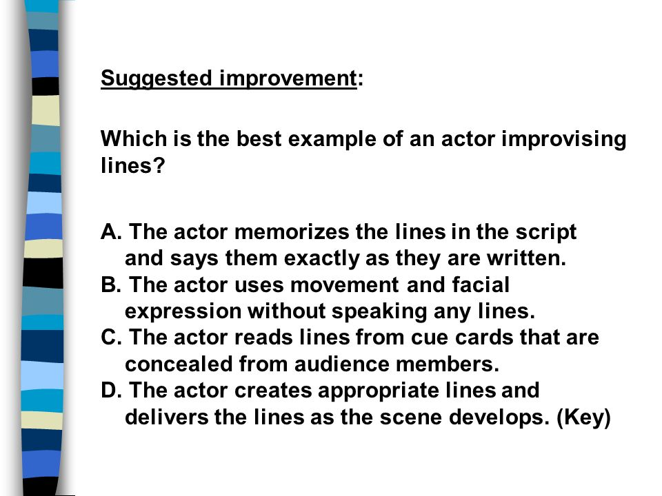 Suggested improvement: Which is the best example of an actor improvising lines? A. The actor memorizes the lines in the script and says them exactly a