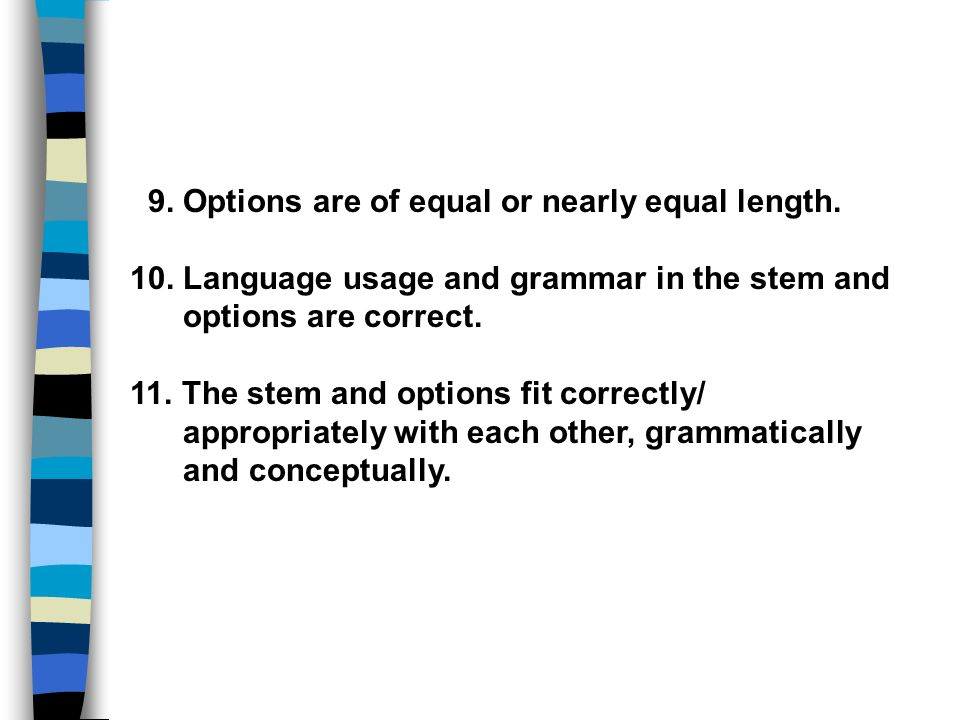 9. Options are of equal or nearly equal length. 10. Language usage and grammar in the stem and options are correct. 11. The stem and options fit corre