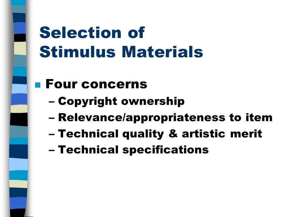Selection of Stimulus Materials n Four concerns –Copyright ownership –Relevance/appropriateness to item –Technical quality & artistic merit –Technical specifications
