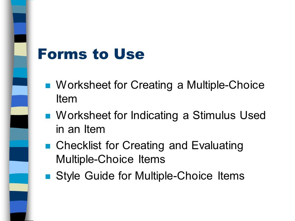 Forms to Use n Worksheet for Creating a Multiple-Choice Item n Worksheet for Indicating a Stimulus Used in an Item n Checklist for Creating and Evaluating Multiple-Choice Items n Style Guide for Multiple-Choice Items