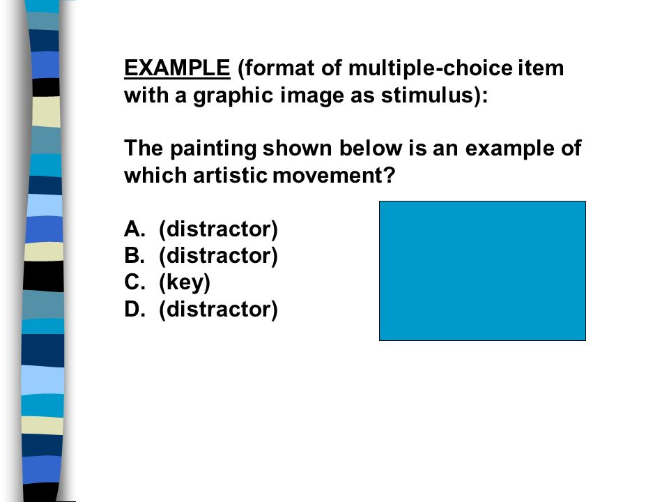 EXAMPLE (format of multiple-choice item with a graphic image as stimulus): The painting shown below is an example of which artistic movement? A. (dist