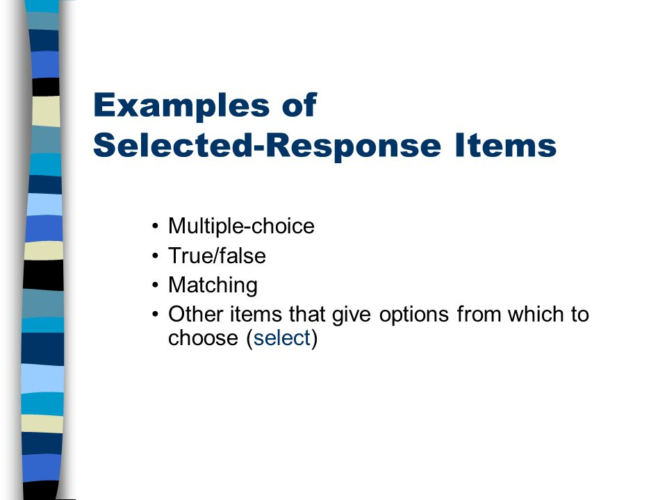 Examples of Selected-Response Items Multiple-choice True/false Matching Other items that give options from which to choose (select)