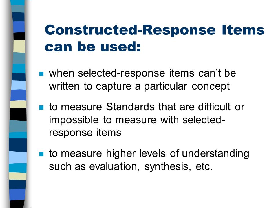Constructed-Response Items can be used: n when selected-response items cant be written to capture a particular concept n to measure Standards that are